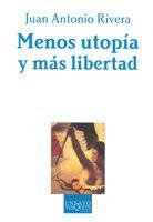 Menos Utopia Y Mas Libertad: La Teoria Politica Y Sus Aditivos por Juan Antonio Rivera
