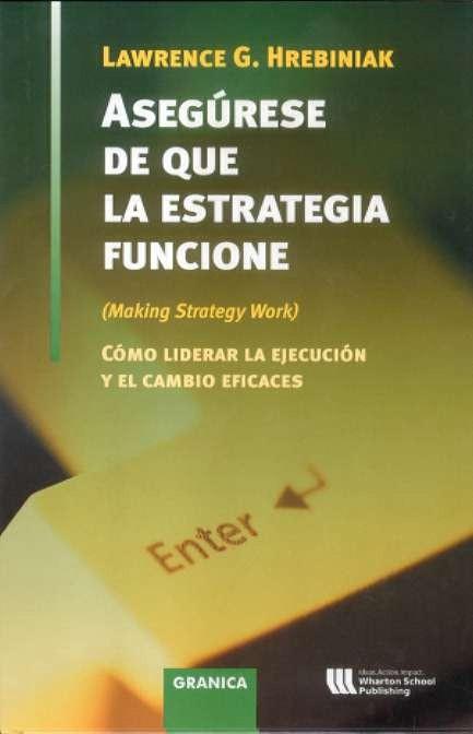 Asegurese De Que La Estrategia Funcione: Como Liberar La Ejecucio N Y El Cambio Eficaes por Lawrence G. Hrebiniak