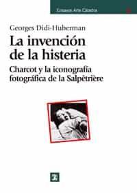 La Invencion De La Histeria: Charcot Y La Iconografia Fotografica De La Salpetriere por Georges Didi-huberman