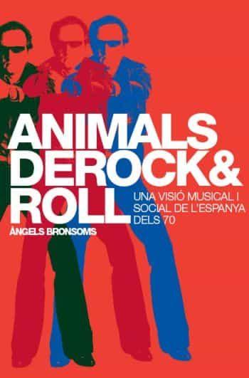Animals De Rock And Roll: Una Visio Musical I Social De L Espanya Del 70 por Angels Bronsoms