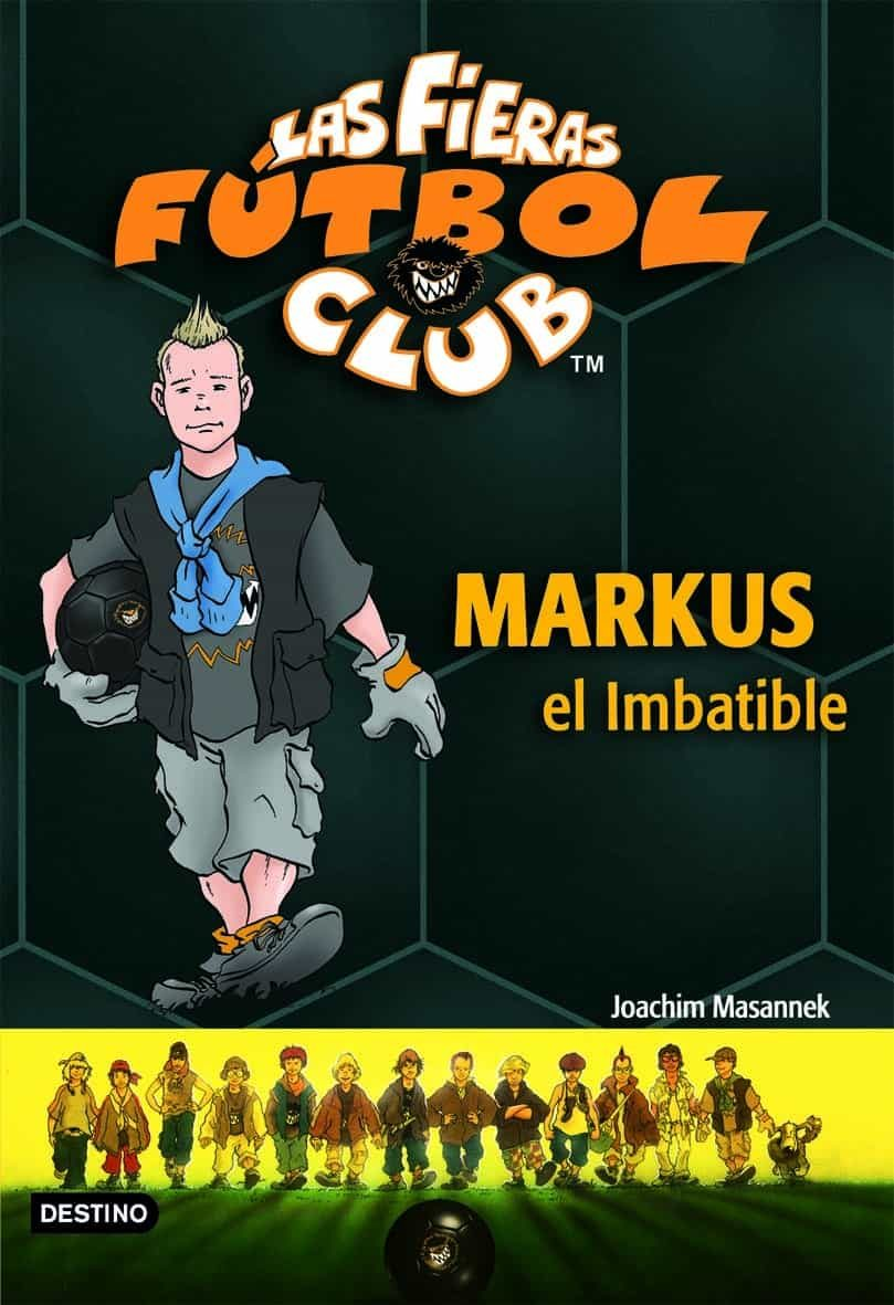 Las Fieras Del Futbol Club Nº 13: Markus El Imbatible por Joachim Masannek