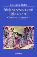 Iglesia En America Latina (siglos Xvi-xviii): Continuidad Y Renov Acion por Elisa Luque Alcaide