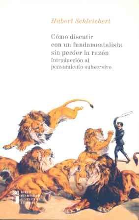 Como Discutir Con Un Fundamentalista Sin Perder La Razon: Introduccion Al Pensamiento Subversivo por Hubert Schleichert