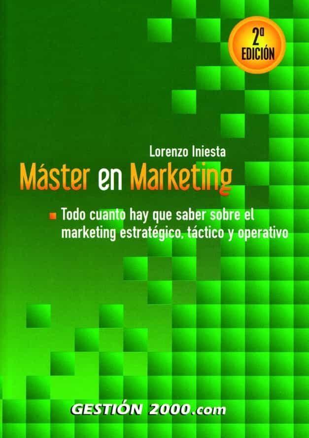 Master En Marketing: Todo Cuanto Hay Que Saber Sobre El Marketing Estrategico, Tactico Y Operativo (2ª Ed.) por Lorenzo Iniesta