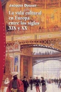 La Vida Cultural En Europa Entre Los Siglos Xix Y Xx por Jacques Dugast