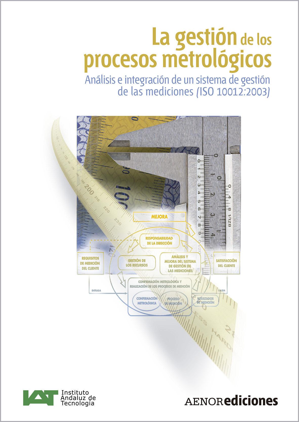 La Gestion De Los Procesos Metrologicos: Analisis E Integracion D E Un Sistema De Gestion De Las Mediciones (iso: 10012:2003) por Vv.aa.
