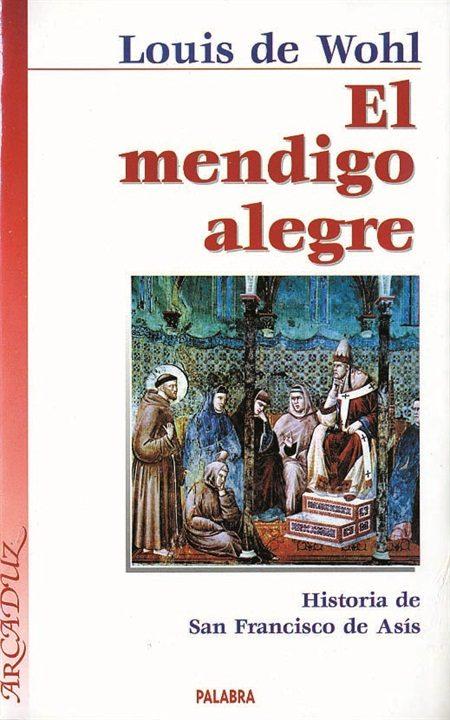 El Mendigo Alegre: Historia De San Francisco De Asis por Louis De Wohl