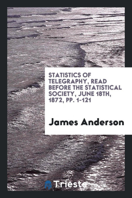 Statistics Of Telegraphy, Read Before The Statistical Society, June 18th, 1872, Pp. 1-121 Descargar PDF