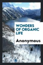 El libro de Wonders of organic life autor ANONYMOUS PDF!