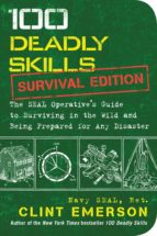 100 deadly skills: survival edition: the seal operative s guide to surviving in the wild and being prepared for any disaster-clint emerson-9781501143908