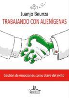 trabajando con alienigenas: gestion de emociones como clave del exito-juanjo beunza-9788416574308