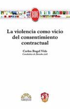 la violencia como vicio del consentimiento contractual carlos rogel vide 9788429019308