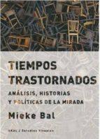 tiempos trastornados: analisis, historias y politicas de la mirada mieke bal 9788446042808