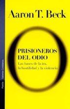 prisioneros del odio: las bases de la ira, la hostilidad y la vio lencia aaron t. beck 9788449313608