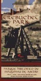 trebuchet park. parque historico de maquinas de asedio. parque te matico dedicado a las maquinas de asedio empleadas a lo largo de la historia siglos vii a. c.   xv d. c. albarracin (teruel) ruben saez abad 9788492714308