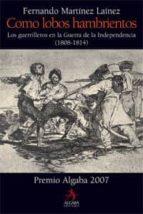 (pe) como lobos hambrientos: los guerrilleros en la guerra de la independencia (1808 1814) fernando martinez lainez 9788496107908