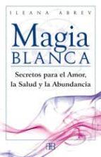 magia blanca: secretos para el amor, la salud y la abundancia-ileana abrev-9788496111608