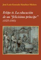 felipe ii: la educacion de un felicisimo principe (1527 1545) jose luis gonzalo sanchez molero 9788496813908