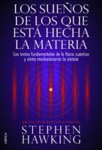 los sueños de los que esta hecha la materia: los textos fundament ales de la fisica cuantica y como revolucionaron la ciencia-stephen hawking-9788498926408
