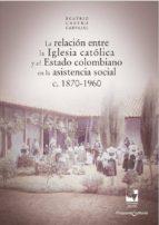 la relación entre la iglesia católica y el estado colombiano en la asistencia social (ebook)-castro carvajal beatriz-9789587654608