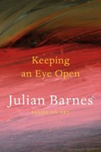keeping an eye open: essays on art julian barnes 9780224102018