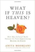 what if this is heaven?: how our cultural myths prevent us from experiencing heaven on earth anita moorjani 9781401943318
