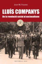lluis companys. de la revolucio social al nacionalisme josep m. figueres 9788416166718