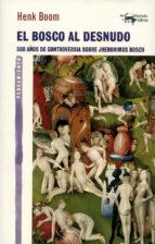 el bosco al desnudo: 500 años de controversia sobre jheronimus bosch-henk boom-9788477747918