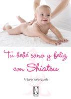 tu bebe sano y feliz con shiatsu: mejor la salud de tu bebe con s aves presiones de tus dedos-arturo valenzuela-9788493722418