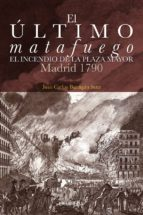 el ultimo matafuego: el incendio de la plaza mayor. madrid 1790-juan carlos barragan sanz-9788498733518