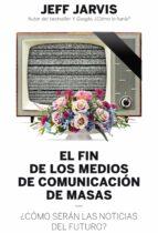 el fin de los medios de comunicacion de masas: ¿como seran las noticias del futuro? jeff jarvis 9788498754018