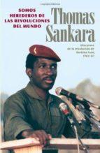 somos herederos de las revoluciones del mundo: discursos de la re volucion de burkina faso 1983 1987 thomas sankara 9780873489928