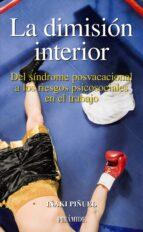 la dimision interior: del sindrome posvacacional a los riesgos ps icosociales en el trabajo iñaki piñuel y zabala 9788436821628