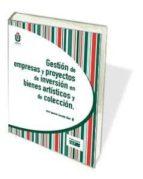 gestion de empresas y proyectos de inversion en bienes artisticos y de coleccion-jose ignacio llorente olier-9788445429228