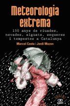 METEOROLOGIA EXTREMA: 150 ANYS DE RIUADES, AIGUATS, SEQUERES I TEMPESTES A CATALUNYA