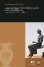 la autonomia reproductiva de las mujeres:los limites del derecho. un ensayo juridico juana maría gonzález moreno 9788480539128