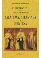 ceremonial de las ordenes de calatrava, alcantara y montesa (ed. facsimil de la obra de 1893) angel alvarez de araujo y cuellar 9788490015728