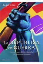 la republica en guerra: contra franco, hitler, mussolini y la hos tilidad britanica-angel viñas-9788498926828