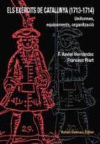 els exercits de catalunya (1713-1714): uniformes, equipaments, organitzacio-francesc riart i jou-f. xavier hernandez-9788423207138
