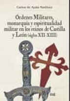 órdenes militares, monarquía y espiritualidad militar en los reinos de castilla y leon (siglos xii xiii) carlos de ayala martinez 9788433858238