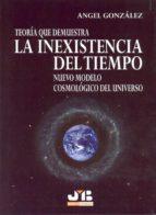 teoria que demuestra la inexistencia del tiempo: nuevo modelo cos mologico del universo angel gonzalez 9788476987438