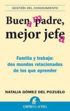 buen padre, mejor jefe: familia y trabajo: dos mundos relacionado s de los que aprender-natalia gomez del pozuelo-9788492452538