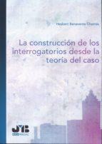 la construcción de los interrogatorios desde la teoría del caso-hesbert benavente chorres-9788494433238