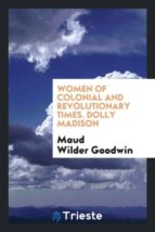 El libro de Women of colonial and revolutionary times. dolly madison autor MAUD WILDER GOODWIN TXT!