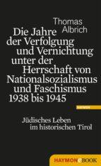 die jahre der verfolgung und vernichtung unter der herrschaft von nationalsozialismus und faschismus 1938 bis 1945 (ebook) thomas albrich 9783709973448