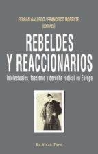 rebeldes y reaccionarios: intelectuales, fascismo y derecha radic al en europa-ferran gallego-9788415216148