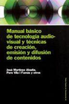 manual basico de tecnologia audiovisual y tecnicas de creacion, e mision y difusion de contenidos jose martinez abadia pere vila fumas 9788449316548