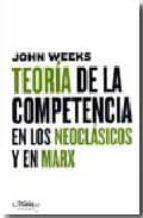 teoria de la competencia en los neoclasicos y en marx john r. weeks 9788492724048