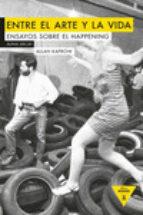 entre el arte y la vida: ensayos sobre happening allan kaprow 9788494489648