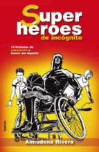 superheroes de incognito: 15 historias de superacion a traves del deporte paralimpico-almudena rivera-9788494508448